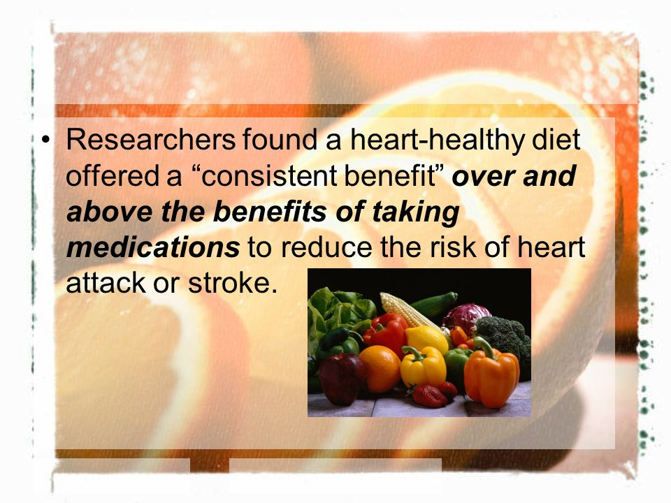 Researchers found a heart-healthy diet offered a consistent benefit over and above the benefits of taking medications to reduce the risk of heart attack or stroke.