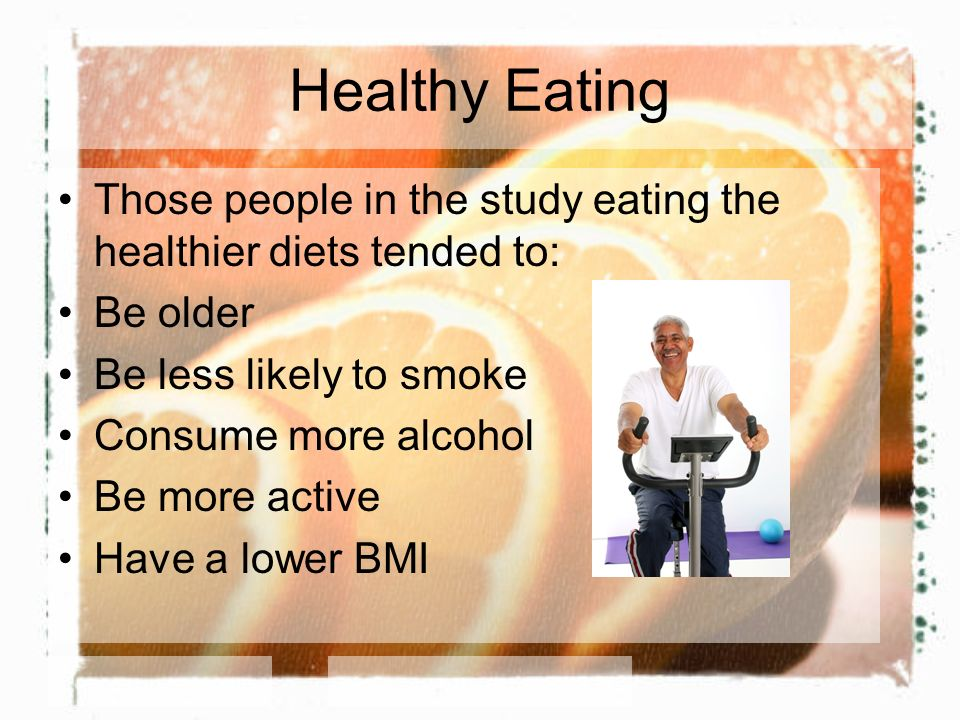 Healthy Eating Those people in the study eating the healthier diets tended to: Be older Be less likely to smoke Consume more alcohol Be more active Ha