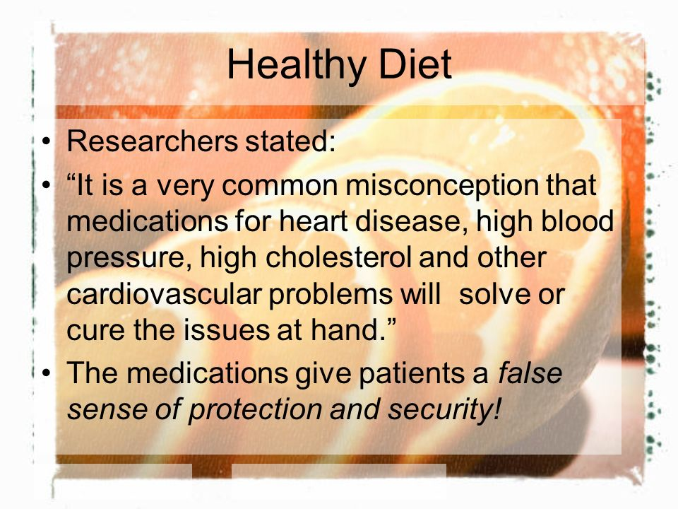 Healthy Diet Researchers stated: It is a very common misconception that medications for heart disease, high blood pressure, high cholesterol and other cardiovascular problems will solve or cure the issues at hand.