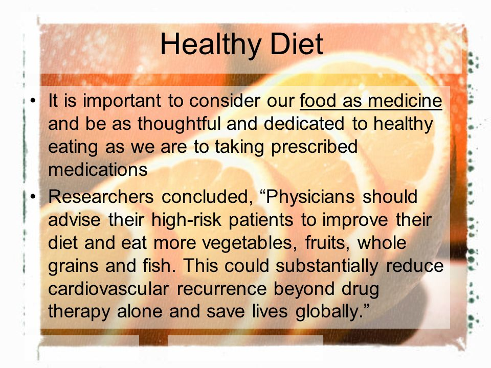 Healthy Diet It is important to consider our food as medicine and be as thoughtful and dedicated to healthy eating as we are to taking prescribed medications Researchers concluded, Physicians should advise their high-risk patients to improve their diet and eat more vegetables, fruits, whole grains and fish.