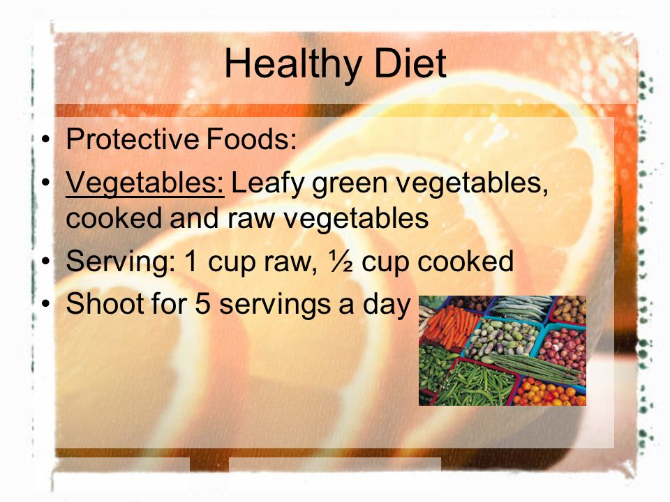 Healthy Diet Protective Foods: Vegetables: Leafy green vegetables, cooked and raw vegetables Serving: 1 cup raw, ½ cup cooked Shoot for 5 servings a day