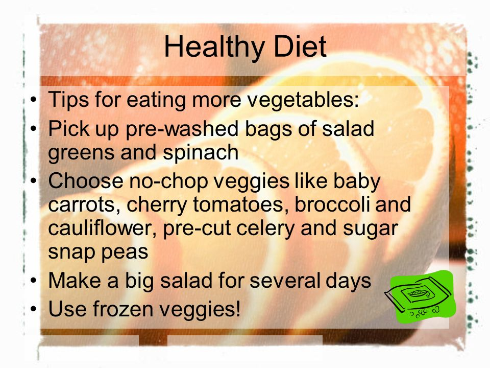 Healthy Diet Tips for eating more vegetables: Pick up pre-washed bags of salad greens and spinach Choose no-chop veggies like baby carrots, cherry tomatoes, broccoli and cauliflower, pre-cut celery and sugar snap peas Make a big salad for several days Use frozen veggies!