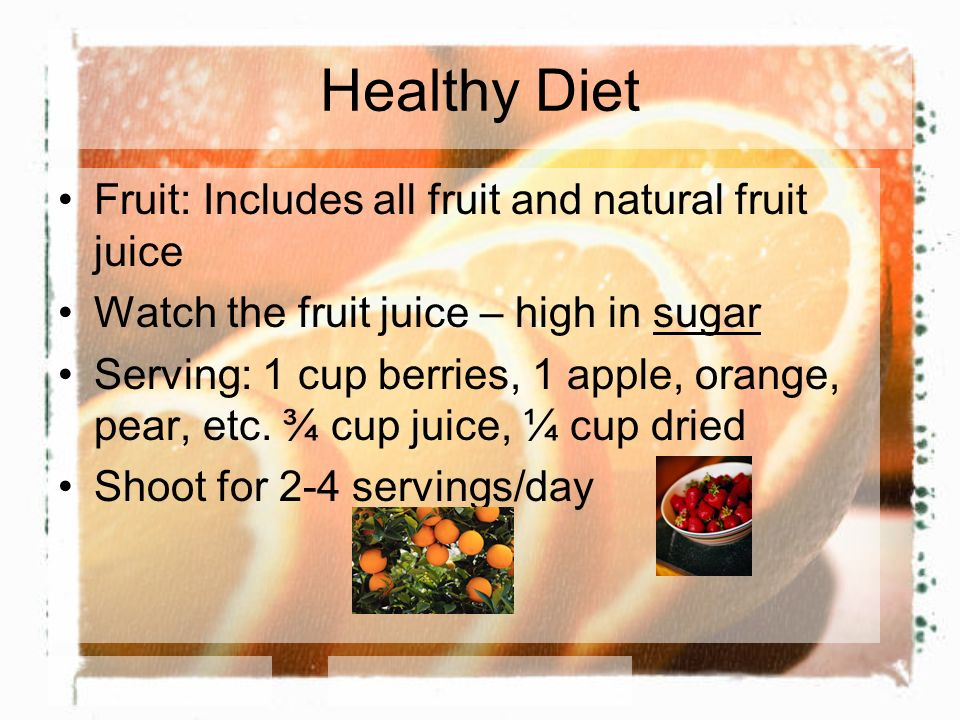 Healthy Diet Fruit: Includes all fruit and natural fruit juice Watch the fruit juice – high in sugar Serving: 1 cup berries, 1 apple, orange, pear, et