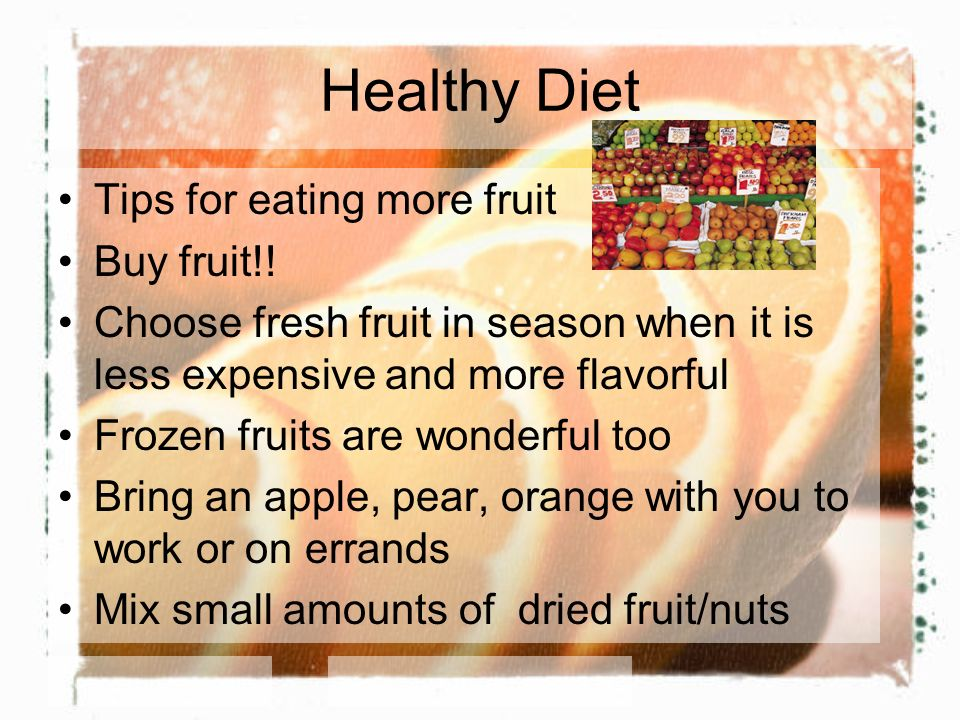 Healthy Diet Tips for eating more fruit Buy fruit!! Choose fresh fruit in season when it is less expensive and more flavorful Frozen fruits are wonder