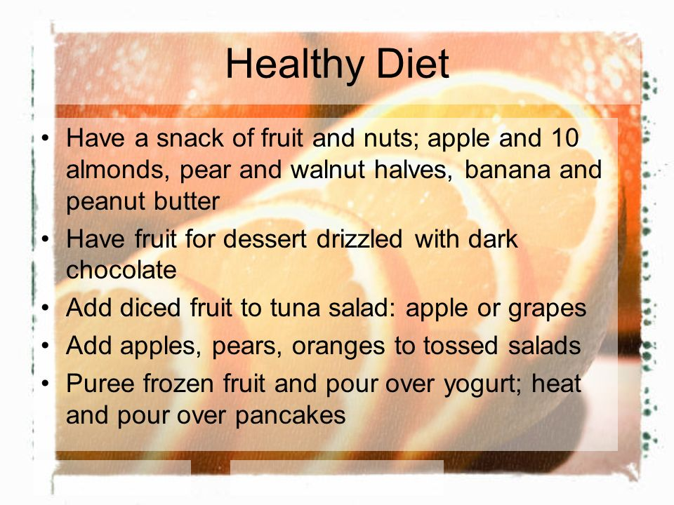 Healthy Diet Have a snack of fruit and nuts; apple and 10 almonds, pear and walnut halves, banana and peanut butter Have fruit for dessert drizzled with dark chocolate Add diced fruit to tuna salad: apple or grapes Add apples, pears, oranges to tossed salads Puree frozen fruit and pour over yogurt; heat and pour over pancakes