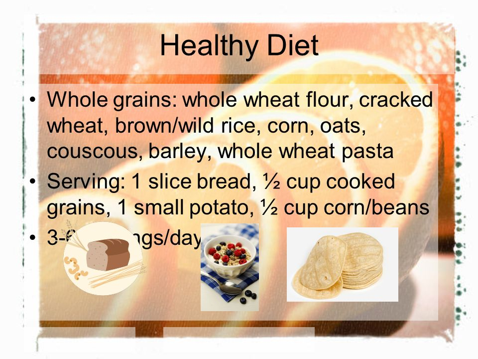 Healthy Diet Whole grains: whole wheat flour, cracked wheat, brown/wild rice, corn, oats, couscous, barley, whole wheat pasta Serving: 1 slice bread, ½ cup cooked grains, 1 small potato, ½ cup corn/beans 3-6 servings/day