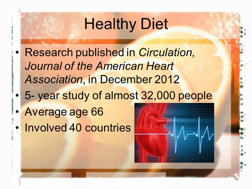 Healthy Diet Research published in Circulation, Journal of the American Heart Association, in December 2012 5- year study of almost 32,000 people Average age 66 Involved 40 countries