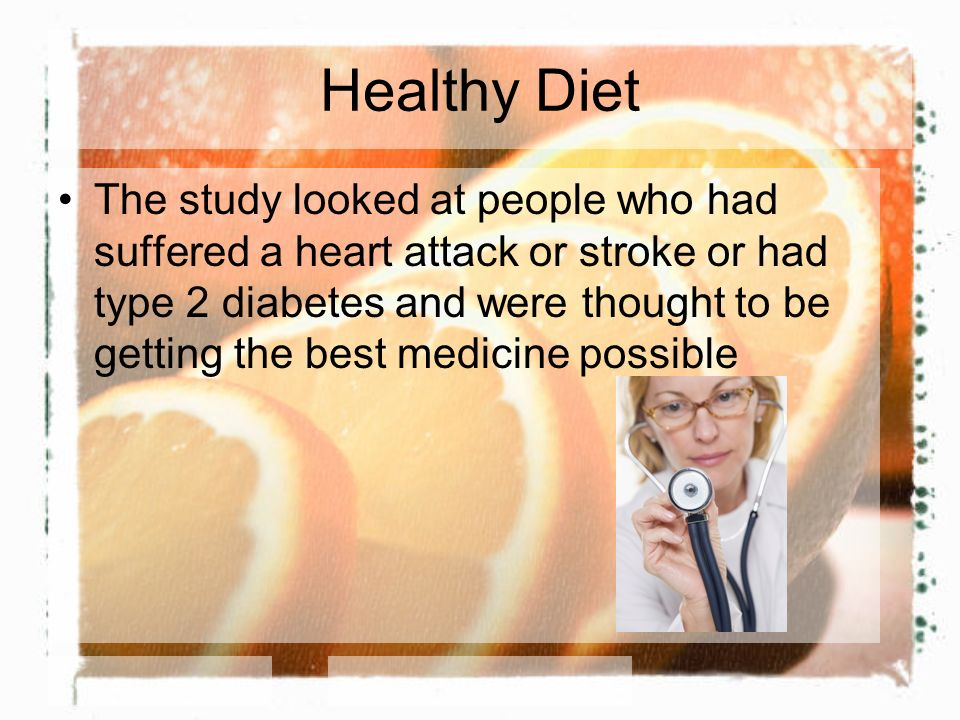 Healthy Diet The study looked at people who had suffered a heart attack or stroke or had type 2 diabetes and were thought to be getting the best medic