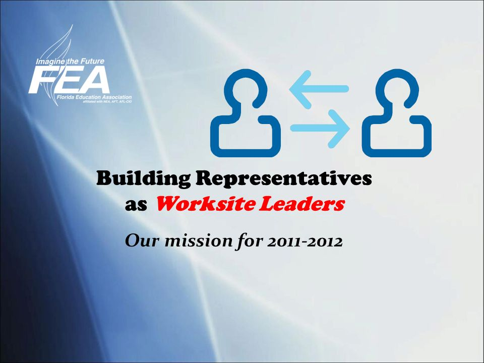 Building Representatives as Worksite Leaders Our mission for 2011-2012