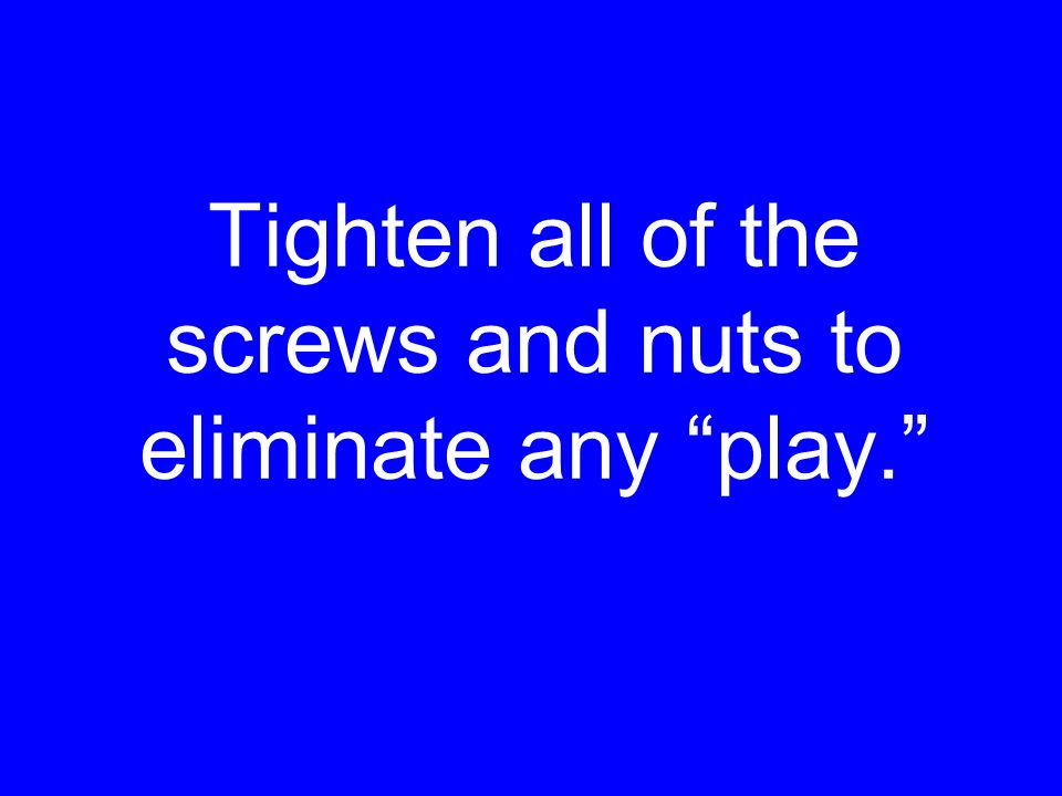 Tighten all of the screws and nuts to eliminate any play.