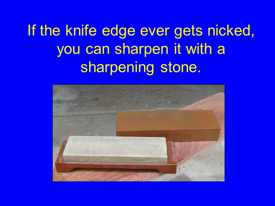 If the knife edge ever gets nicked, you can sharpen it with a sharpening stone.