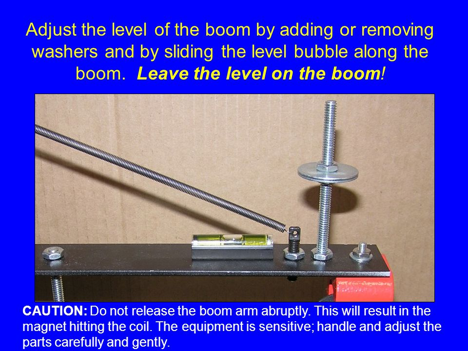 Adjust the level of the boom by adding or removing washers and by sliding the level bubble along the boom. Leave the level on the boom! CAUTION: Do no