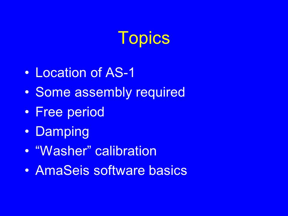 Topics Location of AS-1 Some assembly required Free period Damping Washer calibration AmaSeis software basics