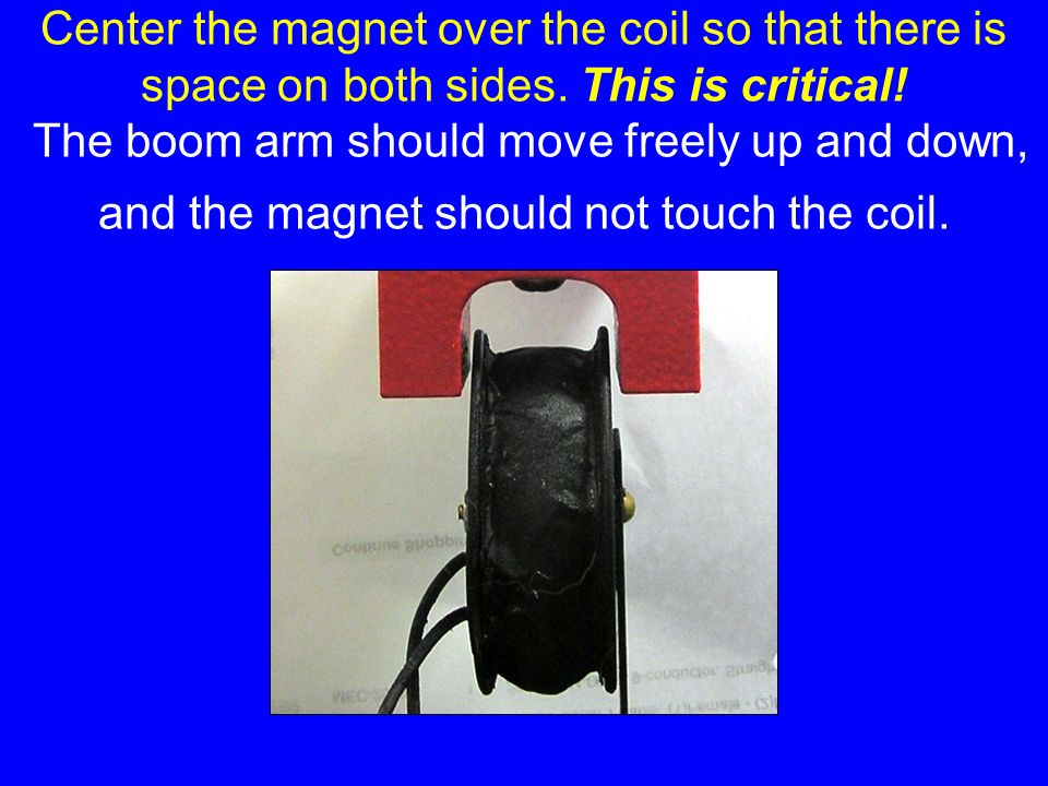 Center the magnet over the coil so that there is space on both sides.