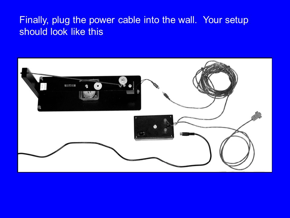 Finally, plug the power cable into the wall. Your setup should look like this