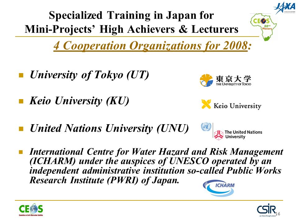 16 Specialized Training in Japan for Mini-Projects High Achievers & Lecturers 4 Cooperation Organizations for 2008: University of Tokyo (UT) Keio University (KU) United Nations University (UNU) International Centre for Water Hazard and Risk Management (ICHARM) under the auspices of UNESCO operated by an independent administrative institution so-called Public Works Research Institute (PWRI) of Japan.