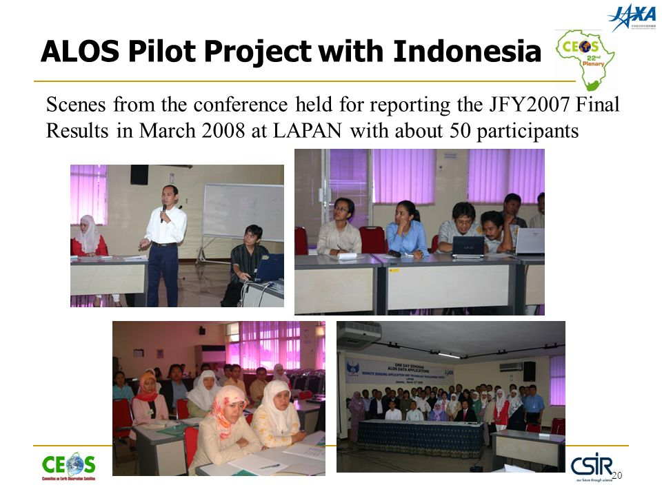 20 Scenes from the conference held for reporting the JFY2007 Final Results in March 2008 at LAPAN with about 50 participants ALOS Pilot Project with Indonesia
