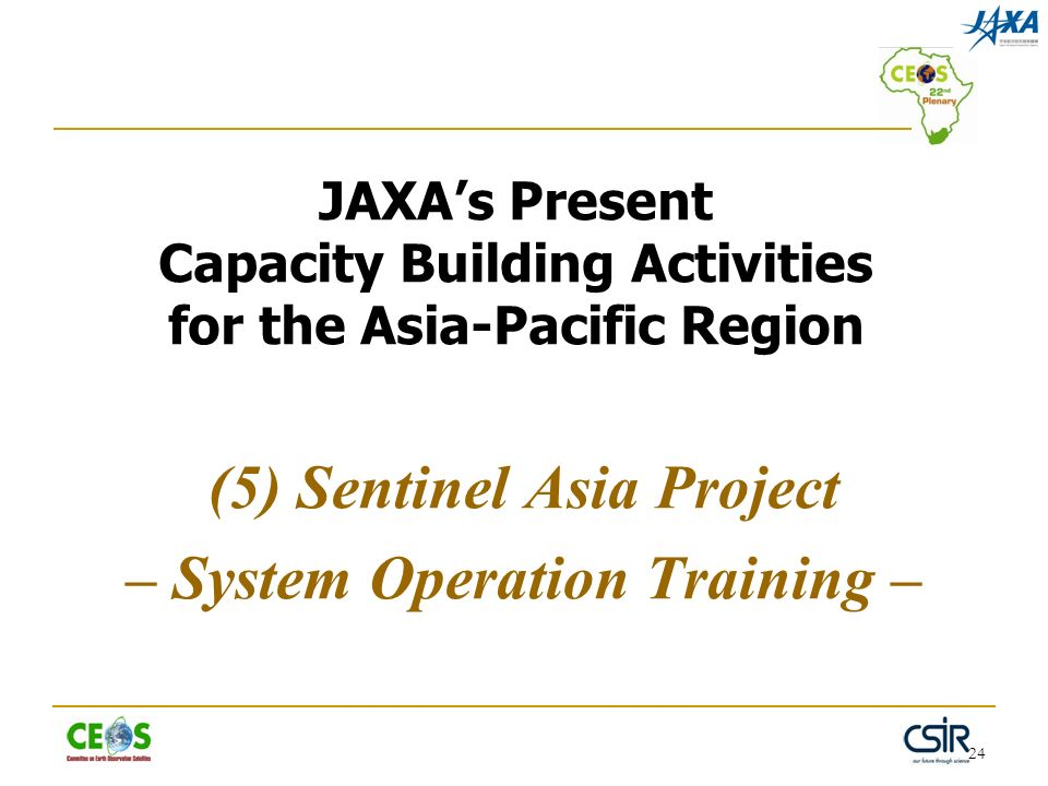 24 JAXAs Present Capacity Building Activities for the Asia-Pacific Region (5) Sentinel Asia Project – System Operation Training –