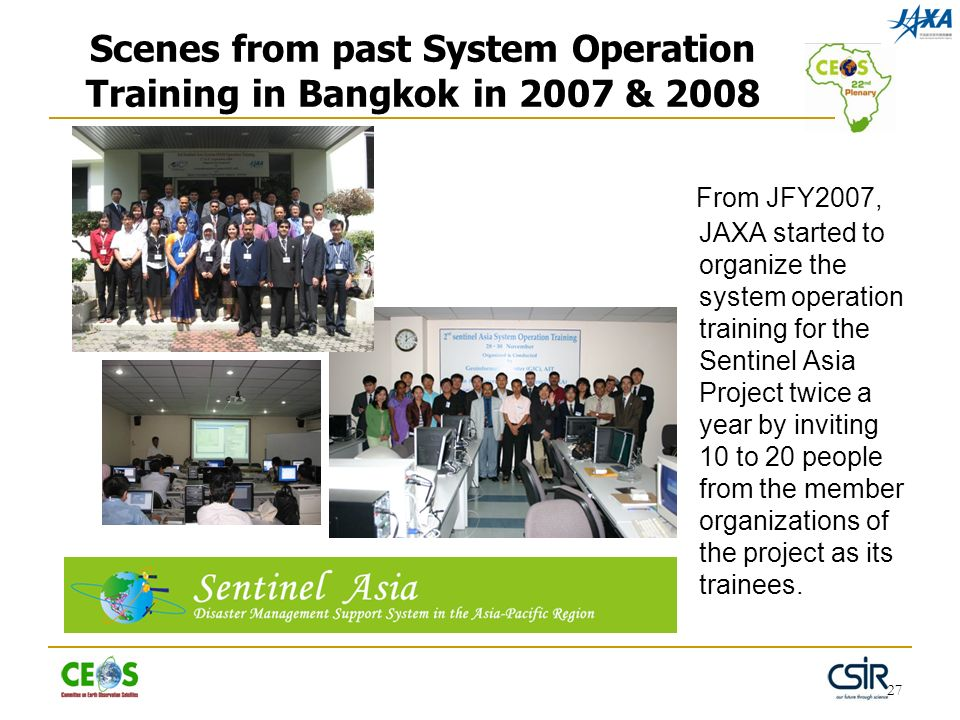27 Scenes from past System Operation Training in Bangkok in 2007 & 2008 From JFY2007, JAXA started to organize the system operation training for the S