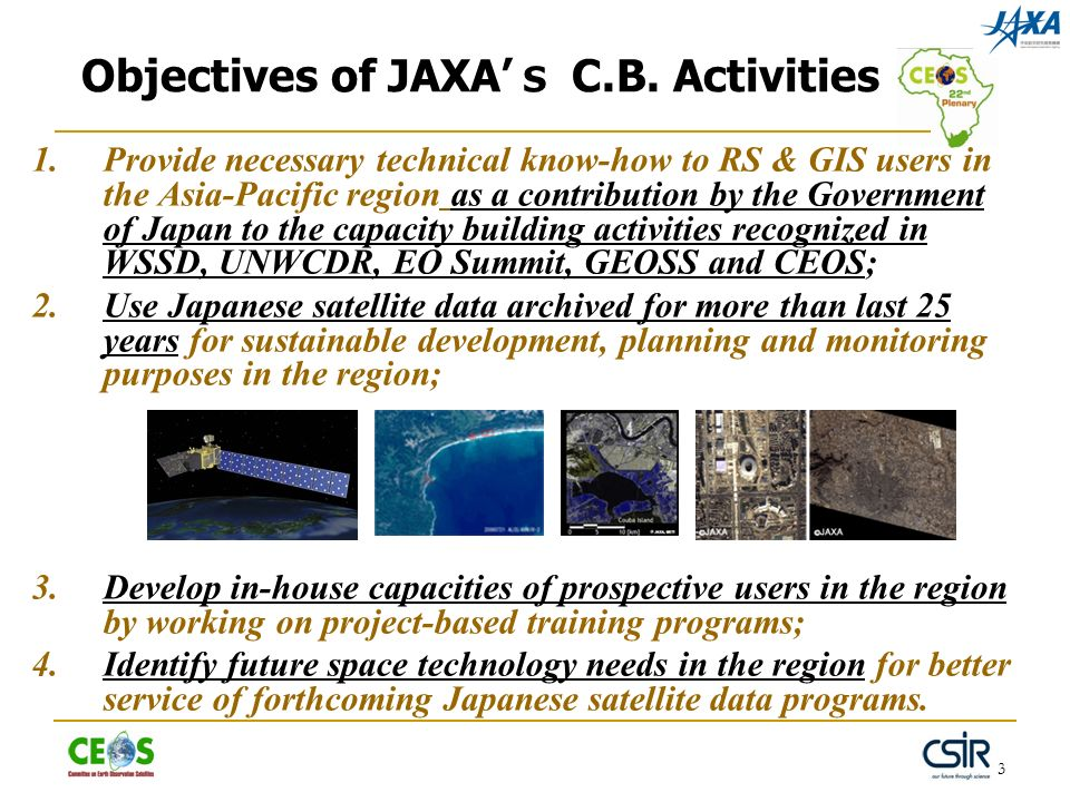 3 Objectives of JAXA C.B. Activities 1. Provide necessary technical know-how to RS & GIS users in the Asia-Pacific region as a contribution by the Gov