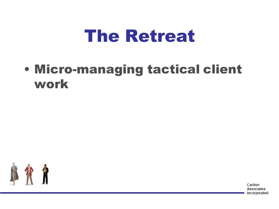 Carlton Associates Incorporated The Retreat Micro-managing tactical client work