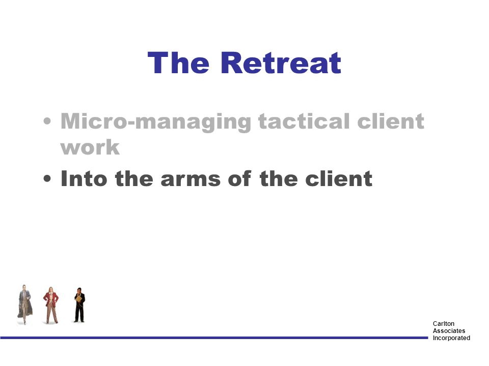Carlton Associates Incorporated The Retreat Micro-managing tactical client work Into the arms of the client