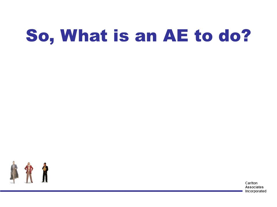 Carlton Associates Incorporated So, What is an AE to do?