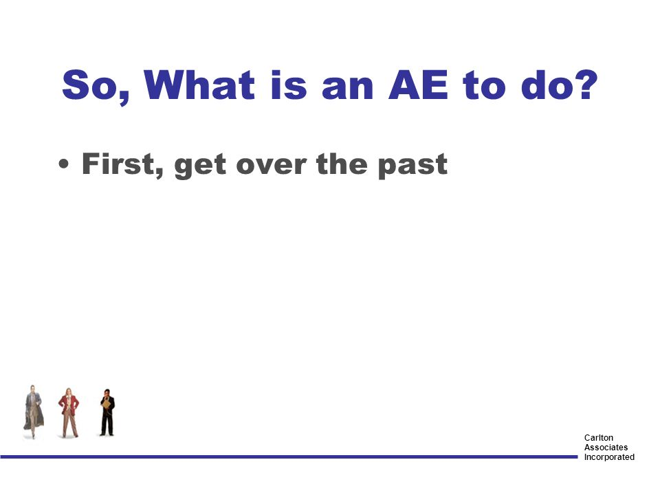 Carlton Associates Incorporated So, What is an AE to do? First, get over the past