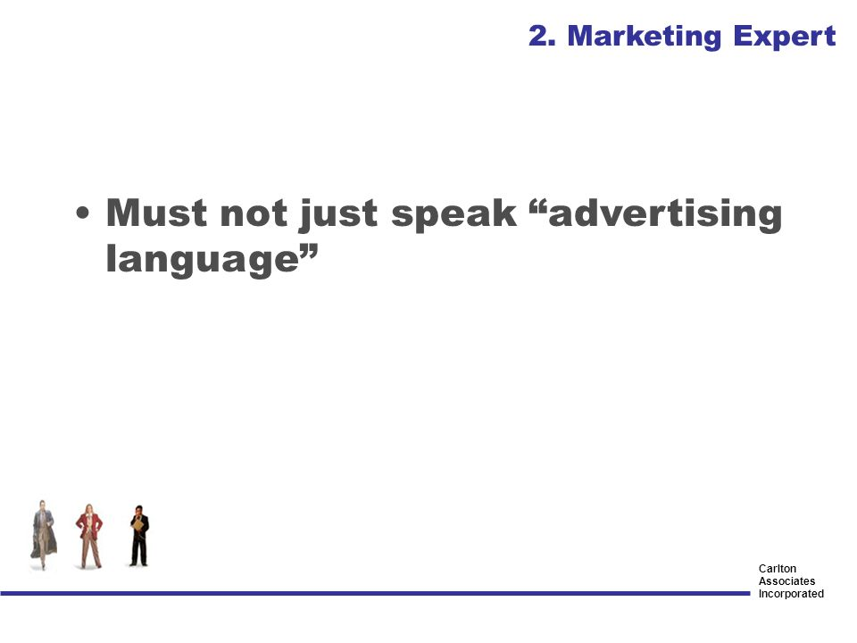 Carlton Associates Incorporated Must not just speak advertising language 2. Marketing Expert
