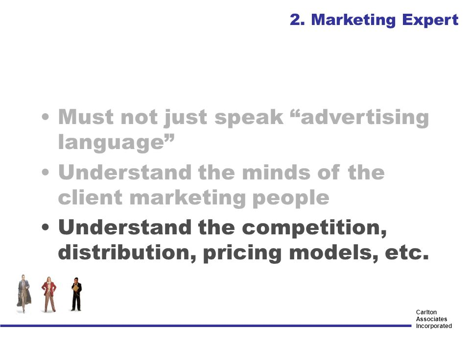 Carlton Associates Incorporated Must not just speak advertising language Understand the minds of the client marketing people Understand the competitio