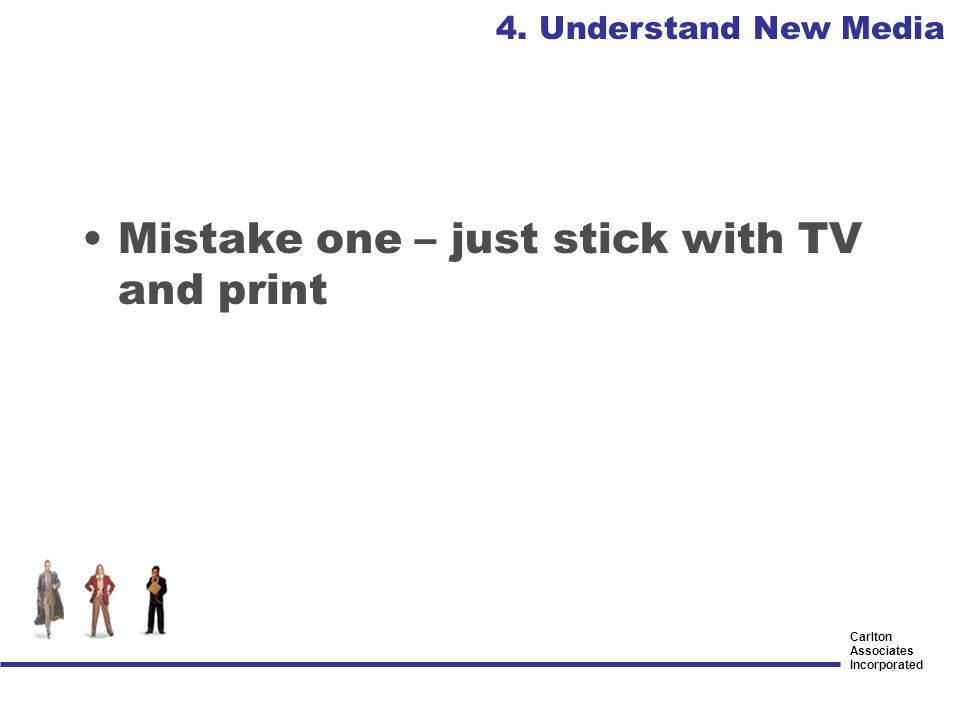 Carlton Associates Incorporated Mistake one – just stick with TV and print 4. Understand New Media