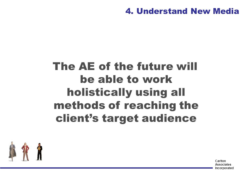 Carlton Associates Incorporated The AE of the future will be able to work holistically using all methods of reaching the clients target audience 4. Un