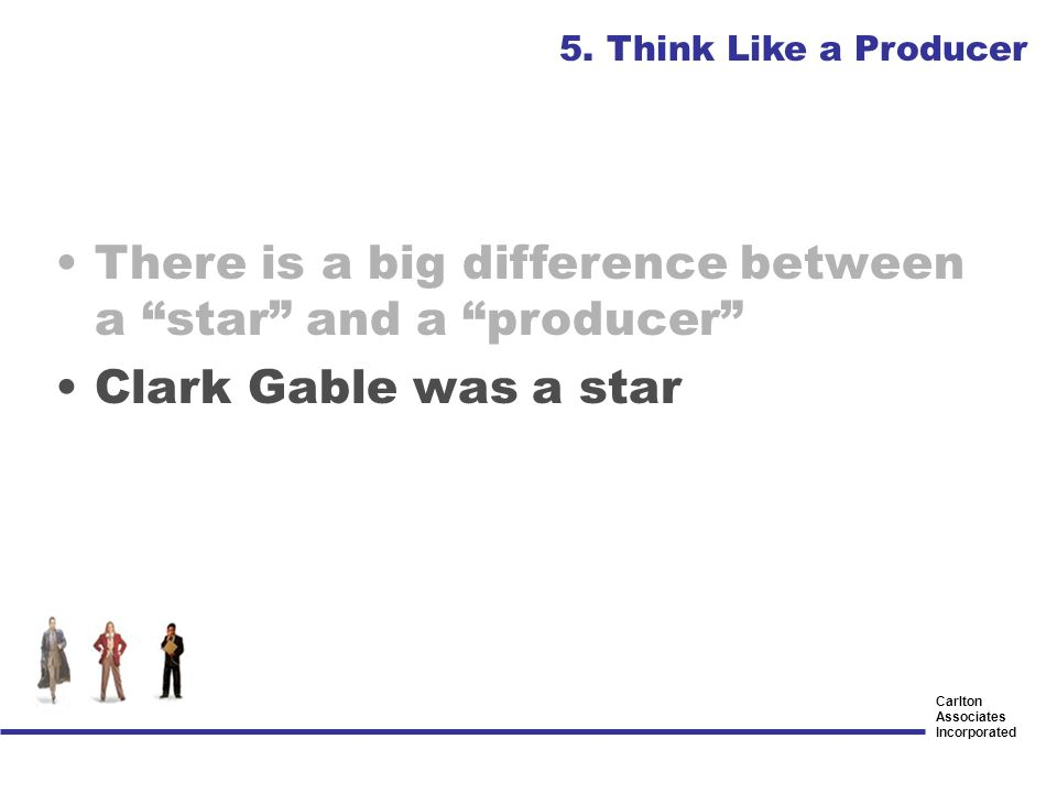 Carlton Associates Incorporated There is a big difference between a star and a producer Clark Gable was a star 5. Think Like a Producer