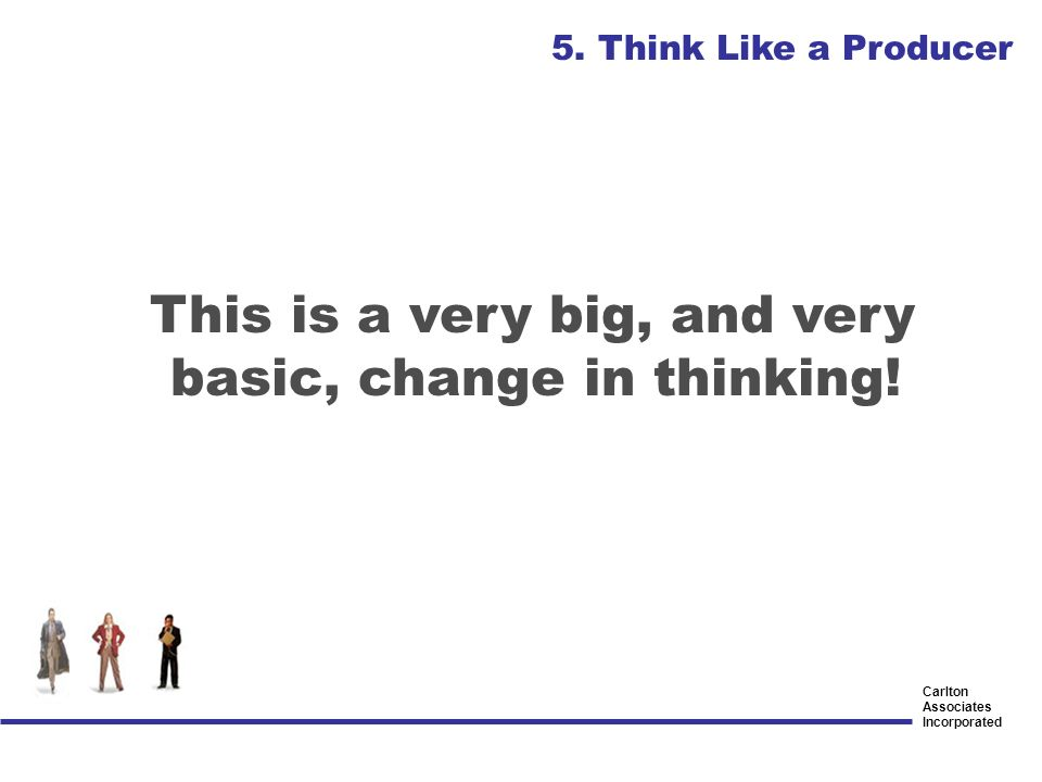 Carlton Associates Incorporated This is a very big, and very basic, change in thinking! 5. Think Like a Producer