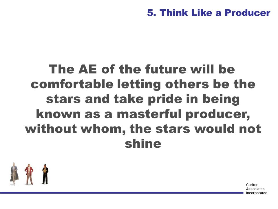Carlton Associates Incorporated The AE of the future will be comfortable letting others be the stars and take pride in being known as a masterful prod