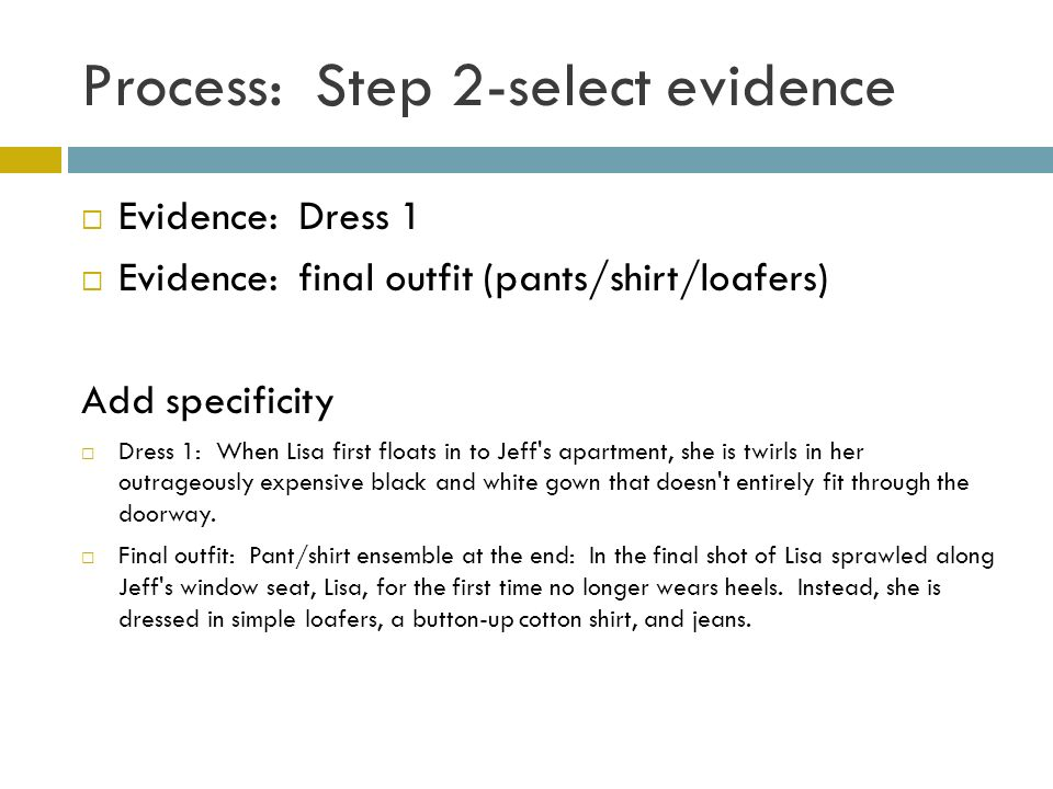 Process: Step 2-select evidence Evidence: Dress 1 Evidence: final outfit (pants/shirt/loafers) Add specificity Dress 1: When Lisa first floats in to Jeff s apartment, she is twirls in her outrageously expensive black and white gown that doesn t entirely fit through the doorway.
