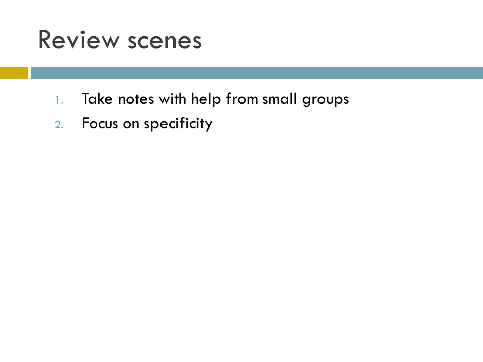 Review scenes 1. Take notes with help from small groups 2. Focus on specificity
