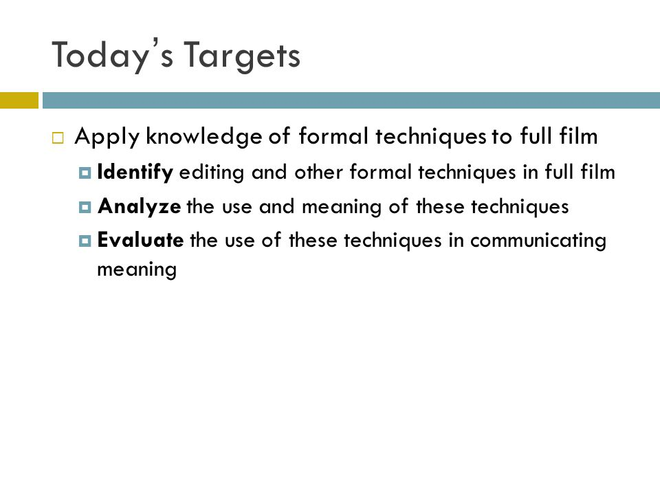 Todays Targets Apply knowledge of formal techniques to full film Identify editing and other formal techniques in full film Analyze the use and meaning of these techniques Evaluate the use of these techniques in communicating meaning