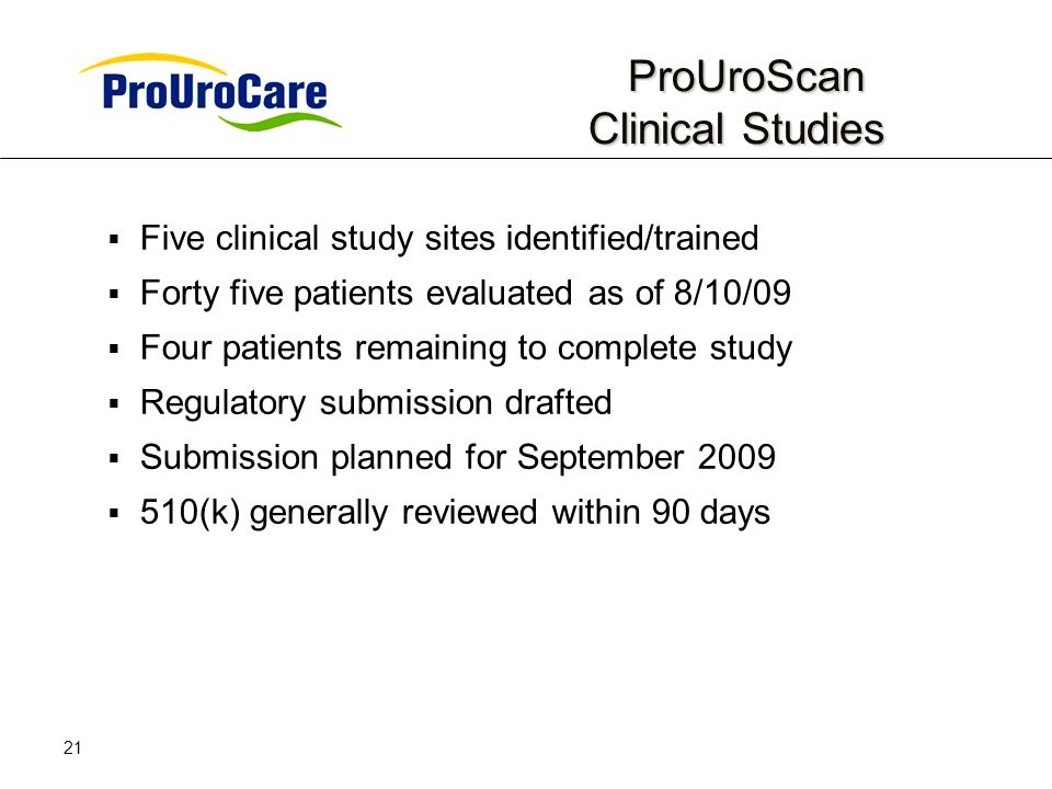 21 ProUroScan Clinical Studies ProUroScan Clinical Studies Five clinical study sites identified/trained Forty five patients evaluated as of 8/10/09 Four patients remaining to complete study Regulatory submission drafted Submission planned for September 2009 510(k) generally reviewed within 90 days