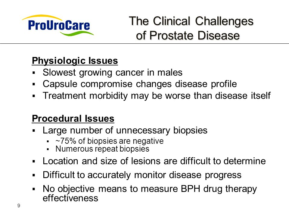 9 The Clinical Challenges of Prostate Disease The Clinical Challenges of Prostate Disease Physiologic Issues Slowest growing cancer in males Capsule compromise changes disease profile Treatment morbidity may be worse than disease itself Procedural Issues Large number of unnecessary biopsies ~75% of biopsies are negative Numerous repeat biopsies Location and size of lesions are difficult to determine Difficult to accurately monitor disease progress No objective means to measure BPH drug therapy effectiveness