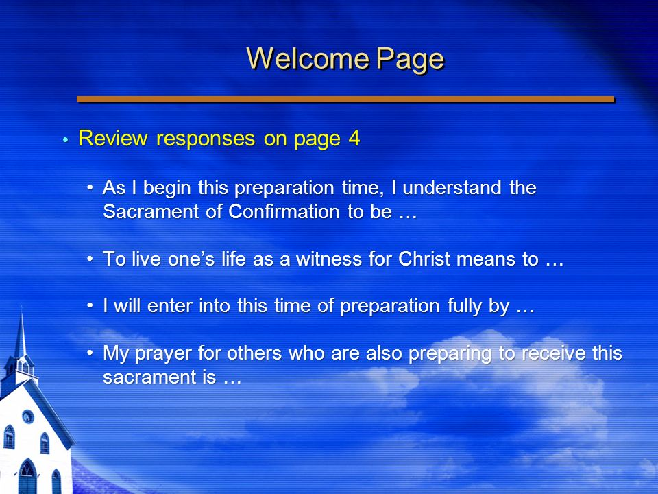 Welcome Page Review responses on page 4 Review responses on page 4 As I begin this preparation time, I understand the Sacrament of Confirmation to be …As I begin this preparation time, I understand the Sacrament of Confirmation to be … To live ones life as a witness for Christ means to …To live ones life as a witness for Christ means to … I will enter into this time of preparation fully by …I will enter into this time of preparation fully by … My prayer for others who are also preparing to receive this sacrament is …My prayer for others who are also preparing to receive this sacrament is … Review responses on page 4 Review responses on page 4 As I begin this preparation time, I understand the Sacrament of Confirmation to be …As I begin this preparation time, I understand the Sacrament of Confirmation to be … To live ones life as a witness for Christ means to …To live ones life as a witness for Christ means to … I will enter into this time of preparation fully by …I will enter into this time of preparation fully by … My prayer for others who are also preparing to receive this sacrament is …My prayer for others who are also preparing to receive this sacrament is …