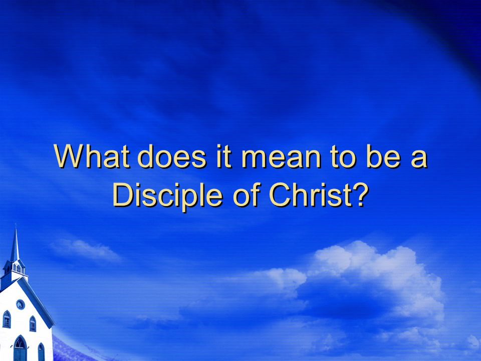 What does it mean to be a Disciple of Christ