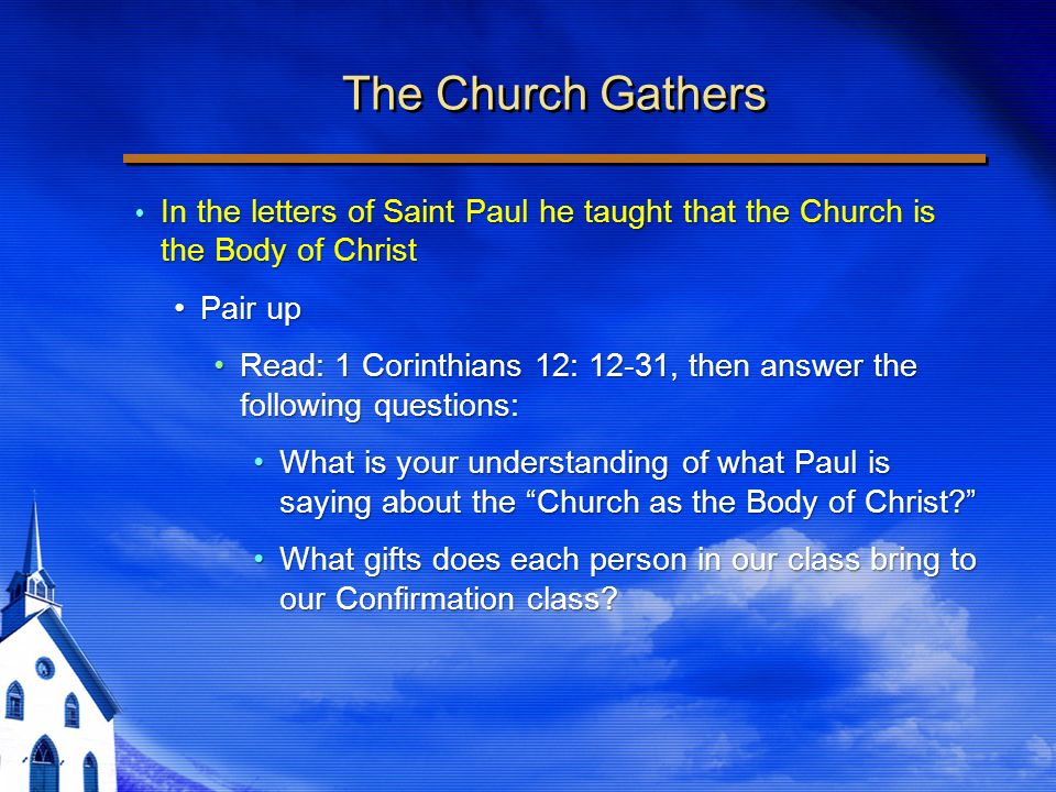 The Church Gathers In the letters of Saint Paul he taught that the Church is the Body of Christ In the letters of Saint Paul he taught that the Church is the Body of Christ Pair upPair up Read: 1 Corinthians 12: 12-31, then answer the following questions:Read: 1 Corinthians 12: 12-31, then answer the following questions: What is your understanding of what Paul is saying about the Church as the Body of Christ What is your understanding of what Paul is saying about the Church as the Body of Christ.