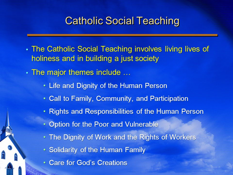 Catholic Social Teaching The Catholic Social Teaching involves living lives of holiness and in building a just society The Catholic Social Teaching involves living lives of holiness and in building a just society The major themes include … The major themes include … Life and Dignity of the Human PersonLife and Dignity of the Human Person Call to Family, Community, and ParticipationCall to Family, Community, and Participation Rights and Responsibilities of the Human PersonRights and Responsibilities of the Human Person Option for the Poor and VulnerableOption for the Poor and Vulnerable The Dignity of Work and the Rights of WorkersThe Dignity of Work and the Rights of Workers Solidarity of the Human FamilySolidarity of the Human Family Care for Gods CreationsCare for Gods Creations The Catholic Social Teaching involves living lives of holiness and in building a just society The Catholic Social Teaching involves living lives of holiness and in building a just society The major themes include … The major themes include … Life and Dignity of the Human PersonLife and Dignity of the Human Person Call to Family, Community, and ParticipationCall to Family, Community, and Participation Rights and Responsibilities of the Human PersonRights and Responsibilities of the Human Person Option for the Poor and VulnerableOption for the Poor and Vulnerable The Dignity of Work and the Rights of WorkersThe Dignity of Work and the Rights of Workers Solidarity of the Human FamilySolidarity of the Human Family Care for Gods CreationsCare for Gods Creations