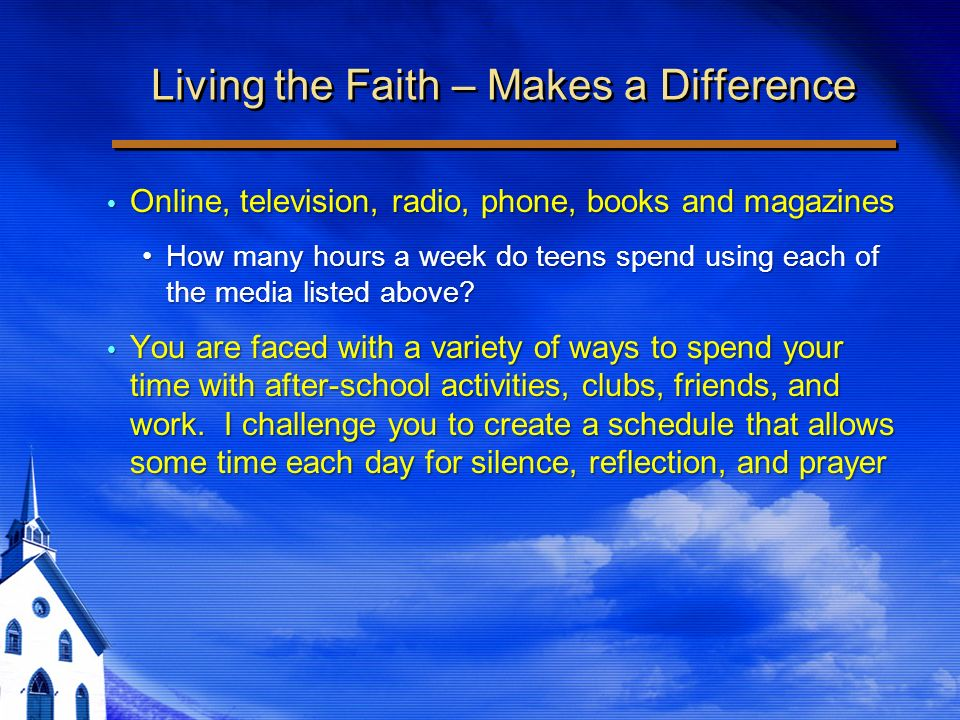 Living the Faith – Makes a Difference Online, television, radio, phone, books and magazines Online, television, radio, phone, books and magazines How many hours a week do teens spend using each of the media listed above How many hours a week do teens spend using each of the media listed above.
