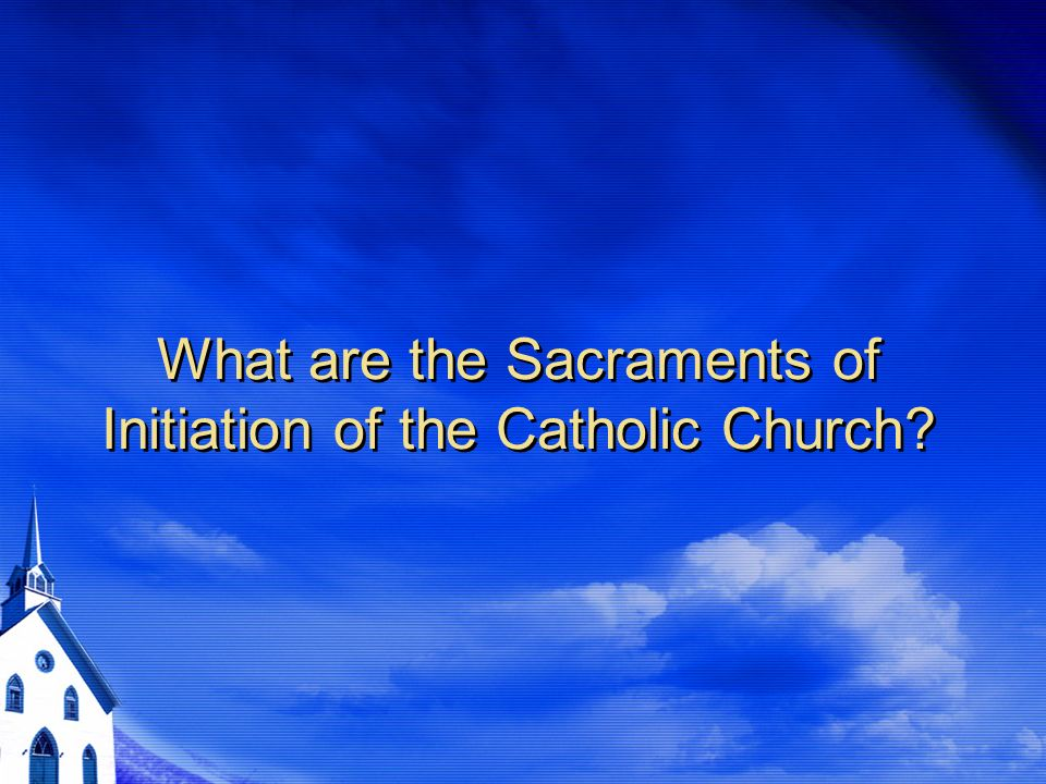What are the Sacraments of Initiation of the Catholic Church
