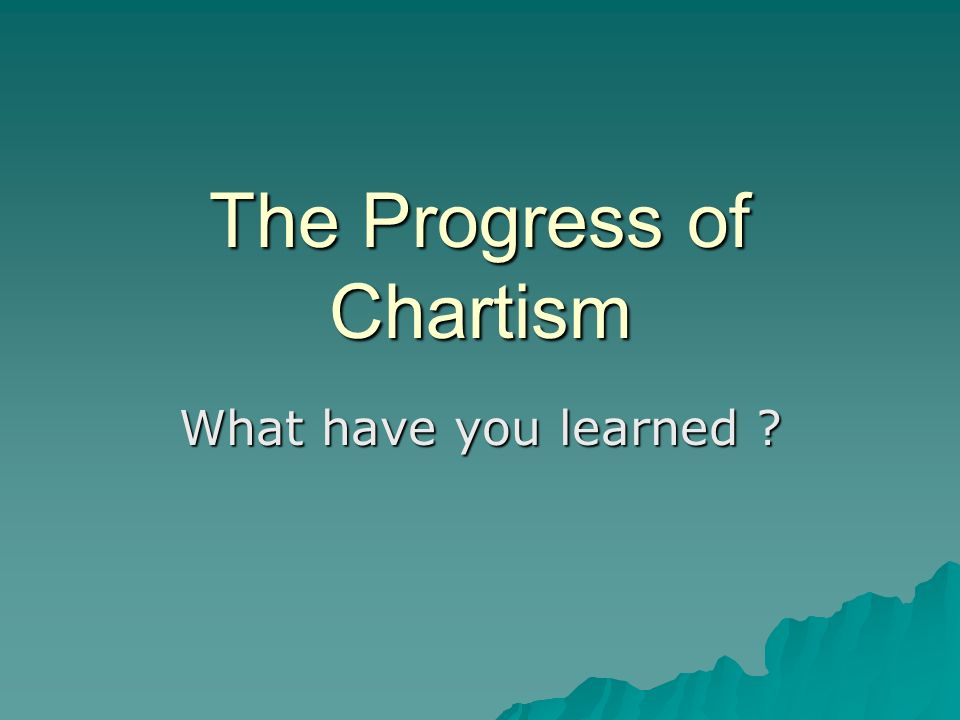 The Progress of Chartism What have you learned