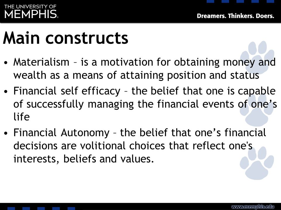 Main constructs Materialism – is a motivation for obtaining money and wealth as a means of attaining position and status Financial self efficacy – the belief that one is capable of successfully managing the financial events of ones life Financial Autonomy – the belief that ones financial decisions are volitional choices that reflect one s interests, beliefs and values.