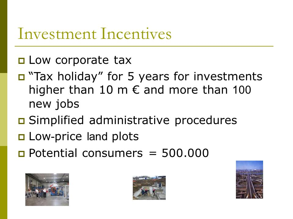Investment Incentives Low corporate tax Tax holiday for 5 years for investments higher than 10 m and more than 100 new jobs Simplified administrative procedures Low - price land plots Potential consumers = 500.000