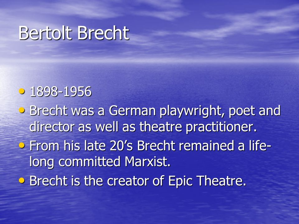 Bertolt Brecht 1898-1956 1898-1956 Brecht was a German playwright, poet and director as well as theatre practitioner.